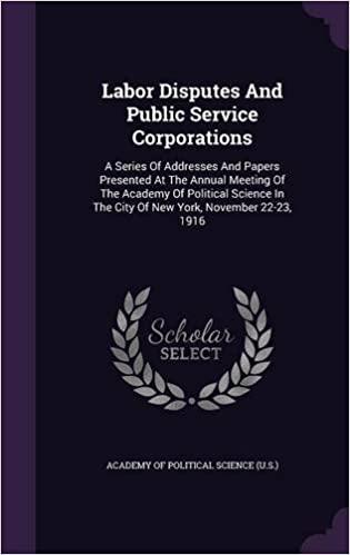 Labor Disputes And Public Service Corporations: A Series Of Addresses And Papers Presented At The Annual Meeting Of The Academy Of Political Science In The City Of New York, November 22-23, 1916