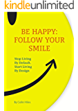 Be Happy: Follow Your Smile. Stop Living By Default. Start Living By Design