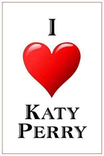 I Love Katy Perry: Notebook - 6x9 Lined Journal - 110 Pages - Soft Cover - Great For Birthday Gift (Perfect Personalised Gifts)