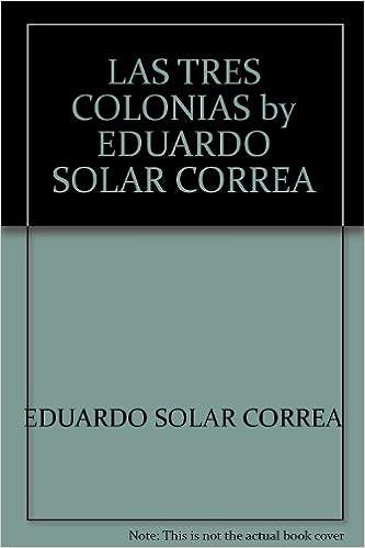 LAS TRES COLONIAS by EDUARDO SOLAR CORREA: Eduardo Solar Correa: Amazon.com: Books