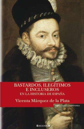 BASTARDOS, ILEGITIMOS E INCLUSEROS EN LA HISTORIA DE ESPAÑA (NoFicción/Historia) por Marquez De La Plata, Vicenta