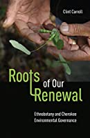 Roots of Our Renewal: Ethnobotany and Cherokee Environmental Governance (First Peoples: New Directions in Indigenous Studies)