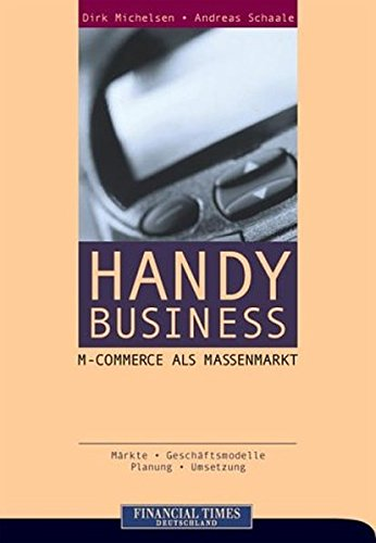 Handy Business: M-Commerce als Massenmarkt . Märkte, Geschäftsmodelle, Planung, Umsetzung (FT E-Business-Management)