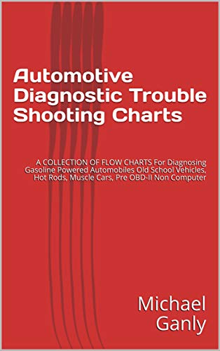 Automotive Diagnostic Trouble Shooting Charts: A COLLECTION OF FLOW CHARTS For Diagnosing Gasoline Powered Automobiles Old School Vehicles, Hot Rods, Muscle Cars, Pre OBD-II Non Computer