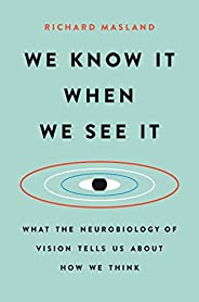 We Know It When We See It: What the Neurobiology of Vision Tells Us About How We Think (English Edition)