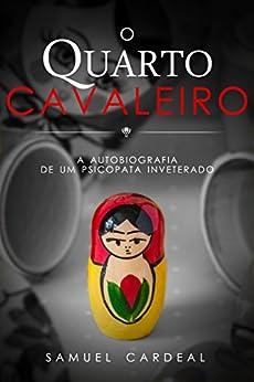 O Quarto Cavaleiro: a autobiografia de um psicopata inveterado por [Cardeal, Samuel]