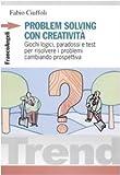 Problem solving con creatività. Giochi logici, paradossi e test per risolvere i problemi cambiando prospettiva