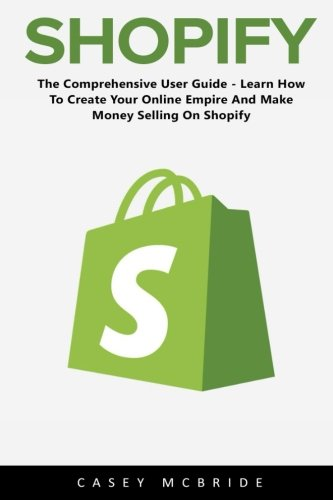Read Online Shopify: The Comprehensive User Guide - Learn How To Create Your Online Empire And Make Money Selling On Shopify pdf