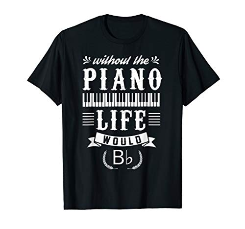 Piano Shirt Without The Piano Life Would Bb T-shirt (Live And Let Die Piano Sheet Music)