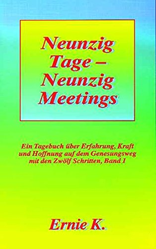 Neunzig Tage - Neunzig Meetings. Band I: Ein Tagebuch über Erfahrung, Kraft und Hoffnung auf dem Genesungsweg mit den Zwölf Schritten