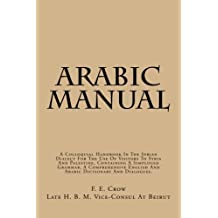 Arabic Manual: A Colloquial Handbook In The Syrian Dialect For The Use Of Visitors To Syria And Palestine, Containing A Simplified Grammer, A Comprehensive English And Arabic Dictionary And Dialogues.