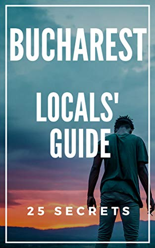 Bucharest 25 Secrets - The Locals Travel Guide  For Your Trip to Bucharest (Romania) 2019: Skip the tourist traps and explore like a local