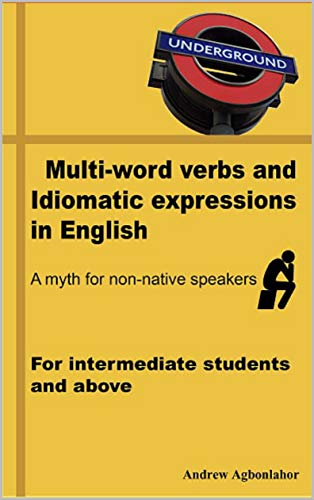 Multi-word verbs and idiomatic expressions in English. A myth for non-native speakers: For intermediate students and above (English Edition)