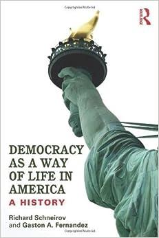 Democracy as a Way of Life in America: A History 1st edition by Schneirov, Richard, Fernandez, Gaston A. (2013)