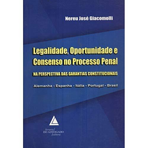 Legalidade, Oportunidade E Consenso No Processo Penal: Na Perspectiva Das Garantias Constitucionais