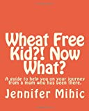 Wheat Free Kid?! Now What?, Jennifer Mihic, 1461153247