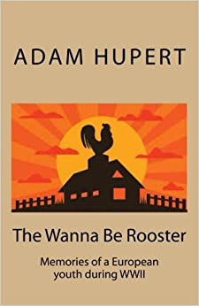 The Wanna Be Rooster: Memories of an European youth during WWII by Adam Hupert (2016-06-11)