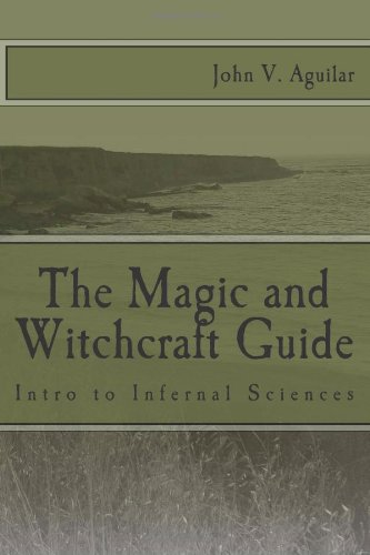 The Magic and Witchcraft Guide: Intro to Infernal Sciences John V. Aguilar