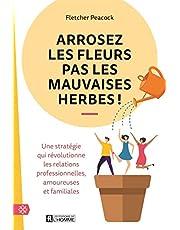 Arrosez les fleurs pas les mauvaises herbes !: Une stratégie qui révolutionne les relations professionnelles, amoureuses et familiales