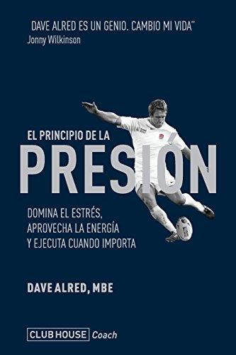 El principio de la presión: Domina el estrés, aprovecha la energía y ejecuta cuando importa por Alred MBE, Dave