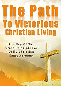 The Path To Victorious Christian Living: The Key Of The Cross Principle For Daily Christian Empowerment (1)