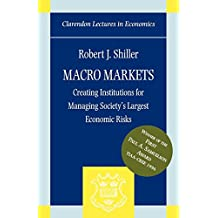 Macro Markets: Creating Institutions for Managing Society's Largest Economic Risks (Clarendon Lectures in Economics)