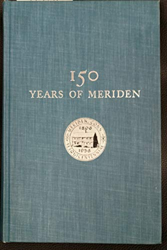 150 Years of Meriden: Published in Connection With the Observance of the City's Sesquicentennial, June 17-23, 1956 -