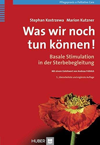 Was wir noch tun können!: Basale Stimulation in der Sterbebegleitung
