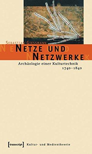 Netze und Netzwerke: Archäologie einer Kulturtechnik, 1740-1840 (Kultur- und Medientheorie)