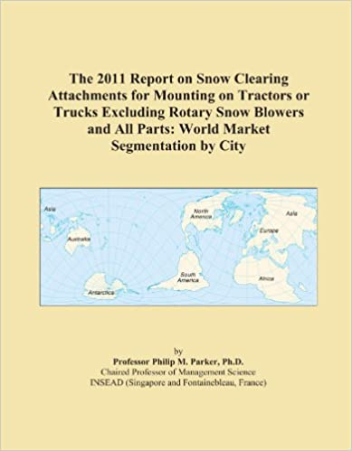 Book The 2011 Report on Snow Clearing Attachments for Mounting on Tractors or Trucks Excluding Rotary Snow Blowers and All Parts: World Market Segmentation by City