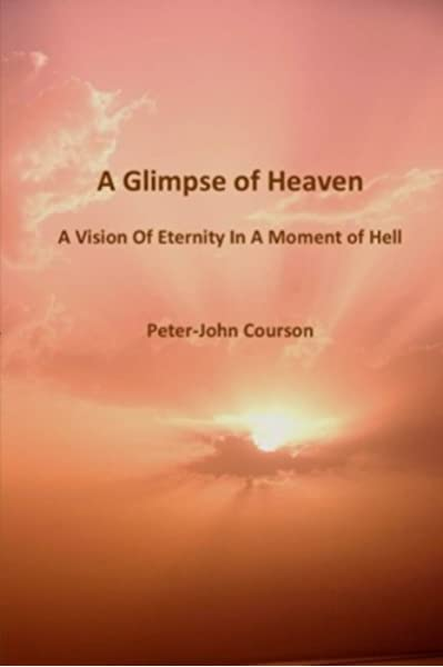 Amazon Com A Glimpse Of Heaven A Vision Of Eternity In A Moment Of Hell 9781540359391 Courson Peter John Books