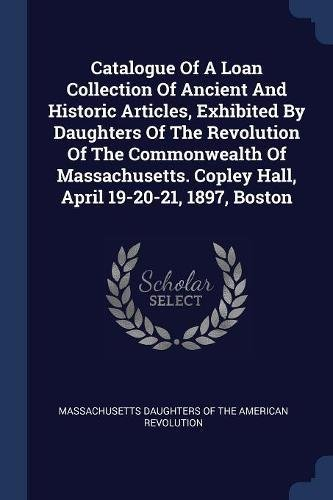 Catalogue Of A Loan Collection Of Ancient And Historic Articles, Exhibited By Daughters Of The Revolution Of The Commonwealth Of Massachusetts. Copley Hall, April 19-20-21, 1897, Boston PDF