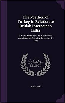 The Position of Turkey in Relation to British Interests in India: A Paper Read Before the East India Association on Tuesday, December 21, 1875