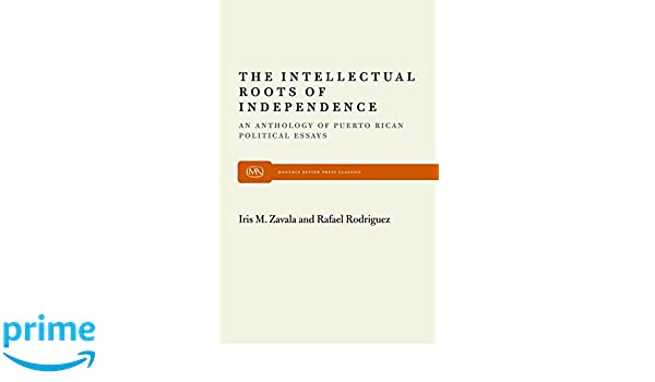 The Intellectual Roots Of Independence An Anthology Of Puerto Rican  The Intellectual Roots Of Independence An Anthology Of Puerto Rican Political  Essays Monthly Review Press Classic Titles Iris M Zavala