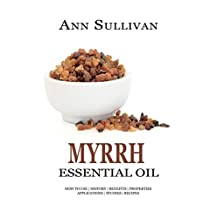 MYRRH Essential Oil: How to Use, History, Benefits, Properties, Applications, Studies & Recipes (Essential Research Series Book 13)