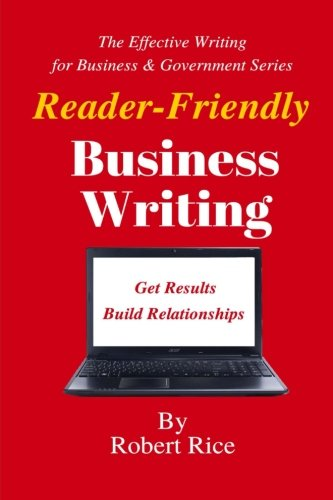 Reader-Friendly Business Writing: Get Results. Build Relationships. (The Effective Writing for Business & Government Series) (Volume 3) ebook