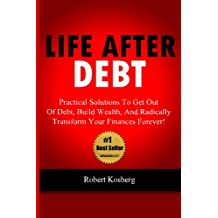 Life After Debt: Practical Solutions To Get Out of Debt, Build Wealth, And Radically Transform Your Finances Forever!
