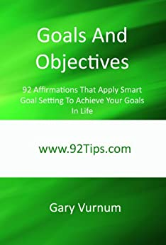 Goals And Objectives: 92 Affirmations That Apply Smart Goal Setting To Achieve Your Goals In Life by [Vurnum, Gary]