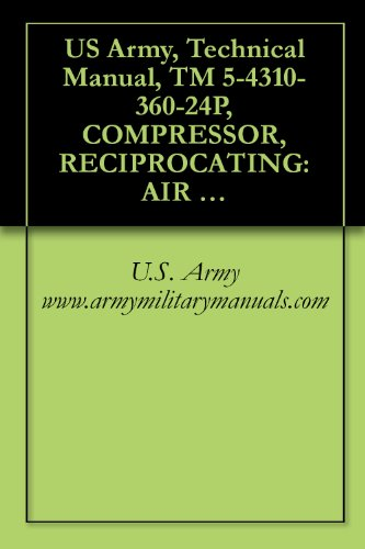 360 Cfm Air - US Army, Technical Manual, TM 5-4310-360-24P, COMPRESSOR, RECIPROCATING: AIR HANDTRUCK MOUNTED, GASOLINE ENGINE DRIVEN, 5 CFM, 175 PSI, (C&H DISTRIBUTORS ... military manauals, special forces