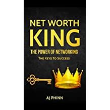 Net Worth King: The Power Of Networking: The Keys To Success