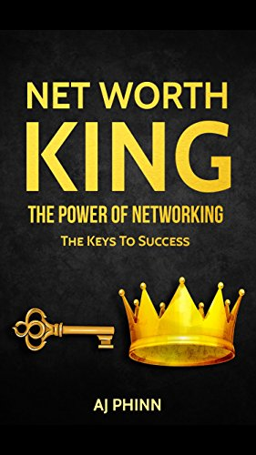 Net Worth King: The Power Of Networking: The Keys To ()