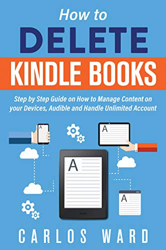 HOW TO DELETE KINDLE BOOKS: Step by Step Guide on How to Manage Content on your Devices, Audible and Handle Unlimited Account (Delete Book Off Kindle)
