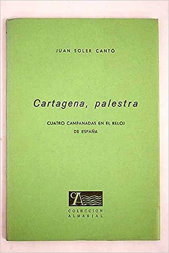 Cartagena, palestra: cuatro campanadas en el reloj de España: Juan Soler Cantó: Amazon.com: Books