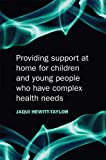 Providing Support at Home for Children and Young People Who Have Complex Health Needs, Jaquelina Hewitt-Taylor, 047051731X