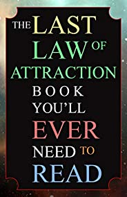 The Last Law of Attraction Book You'll Ever Need To Read: The Missing Key To Finally Tapping Into The Univ