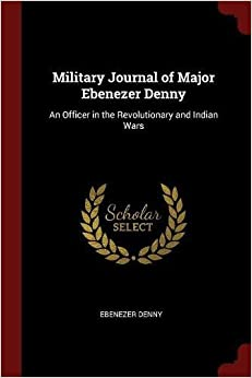 Military Journal of Major Ebenezer Denny: An Officer in the Revolutionary and Indian Wars