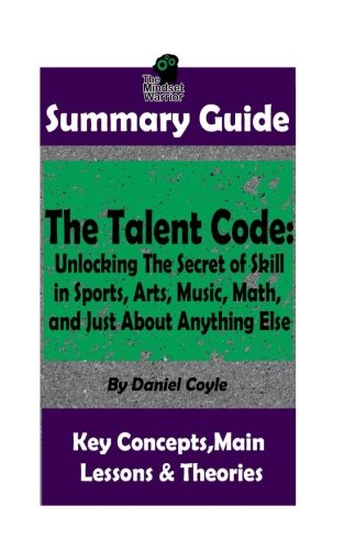 SUMMARY: The Talent Code: Unlocking The Secret of Skill in Sports, Arts, Music, Math, and Just About Anything Else: by Daniel Coyle   The MW Summary ... Sports Psychology, Skill Acquisition ))