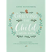 Grieving the Child I Never Knew: A Devotional for Comfort in the Loss of Your Unborn or Newly Born Child