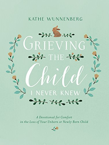 Grieving the Child I Never Knew: A Devotional for Comfort in the Loss of Your Unborn or Newly Born Child (Letter To Son From Mother In Heaven)