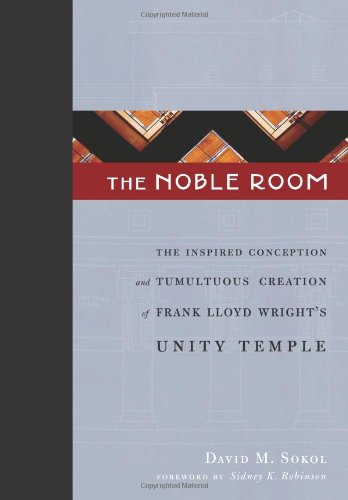 The Noble Room: The Inspired Conception and Tumultuous Creation of Frank Lloyd Wright's Unity Temple